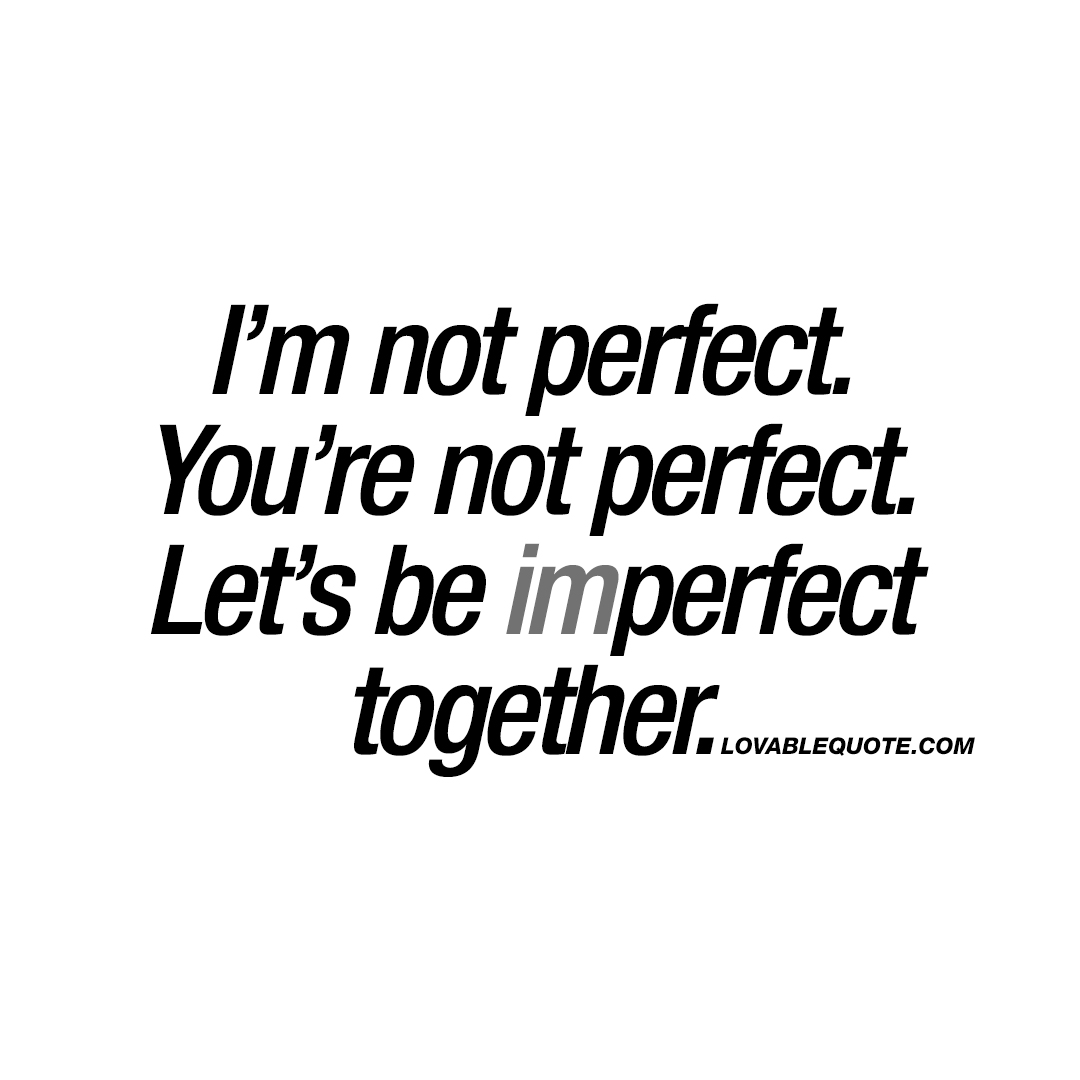 im-not-perfect-youre-not-perfect-lets-be-imperfect-together-lovable-quote.jpg